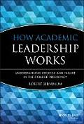 How Academic Leadership Works: Understanding Success and Failure in the College Presidency (Jossey-Bass Higher and Adult Education Series)