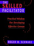 The Skilled Facilitator: Practical Wisdom for Developing Effective Groups