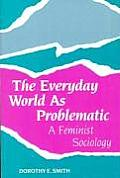 Everyday World as Problematic A Feminist Sociology