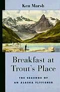 Breakfast at Trout's Place: The Seasons of an Alaska Flyfisher