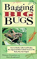 Bagging Big Bugs How to Identify Collect & Display the Largest & Most Colorful Insects of the Rocky Mountain Region