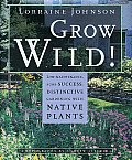 Grow Wild!: Low-Maintenance, Sure-Success, Distinctive Gardening with Native Plants