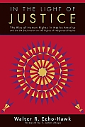 In the Light of Justice The Rise of Human Rights in Native America & the UN Declaration on the Rights of Indigenous Peoples