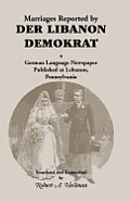 Marriages Reported by Der Libanon Demokrat: A German-Language Newspaper Published at Lebanon, Pennsylvania