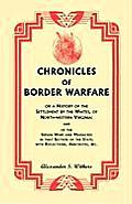 Chronicles of Border Warfare, or a History of the Settlement by the Whites, of North-Western Virginia: And of the Indian Wars and Massacres in That Se