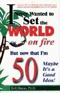 I Never Wanted to Set the World on Fire But Now That I'm 50 Maybe It's a Good Idea!
