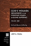God's Wounds: Hermeneutic of the Christian Symbol of Divine Suffering, Volume II: Evil and Divine Suffering