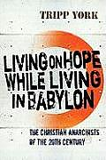Living on Hope While Living in Babylon: The Christian Anarchists of the Twentieth Century