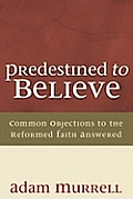 Predestined to Believe: Common Objections to the Reformed Faith Answered