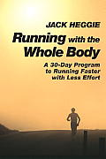 Running with the Whole Body: A 30-Day Program for Running Faster with Less Effort