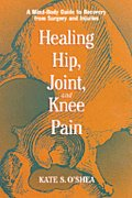 Healing Hip Joint & Knee Pain A Mind Body Guide to Recovery from Surgery & Injuries