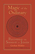 Magic of the Ordinary: Recovering the Shamanic in Judaism Cover