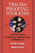 Trauma Proofing Your Kids A Parents Guide for Instilling Confidence Joy & Resilience