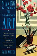 Making Room for Making Art: A Thoughtful and Practical Guide to Bringing the Pleasure of Artistic Expression Back Into Your Life