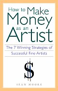 How To Make Money As An Artist: The 7 Winning Strategies Of Successful Fine Artists by Sean Moore