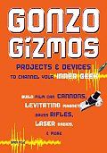Gonzo Gizmos: Projects &amp; Devices to Channel Your Inner Geek