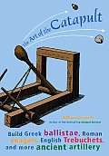 The Art of the Catapult: Build Greek Ballistae, Roman Onagers, English Trebuchets, and More Ancient Artillery Cover