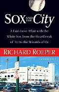 Sox & the City A Fans Love Affair with the White Sox from the Heartbreak of 67 to the Wizards of Oz
