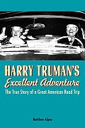 Harry Trumans Excellent Adventure The True Story of a Great American Road Trip