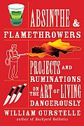 Absinthe and Flamethrowers: Projects and Ruminations on the Art of Living Dangerously Cover