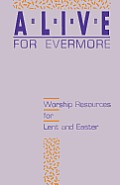 Alive for Evermore: Worship Resources for Lent and Easter