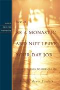 How to Be a Monastic & Not Leave Your Day Job An Invitation to Oblate Life