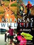 Arkansas Wildlife: A History by Arkansas Game And Fish Commission