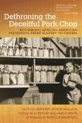 Dethroning the Deceitful Pork Chop: Rethinking African American Foodways from Slavery to Obama (Food and Foodways)