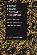 Utopian Dreams, Apocalyptic Nightmares: Globilization in Recent Mexican and Chicano Narrative