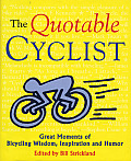 Quotable Cyclist Great Moments of Bicycling Wisdom Inspiration & Humor
