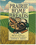 Prairie Home Breads 150 Splendid Recipes from Americas Breadbasket