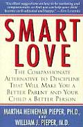 Smart Love The Compassionate Alternative to Discipline That Will Make You a Better Parent & Your Child a Better Person