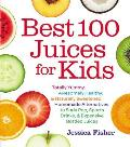 Best 100 Juices for Kids: Totally Yummy, Awesomely Healthy, & Naturally Sweetened Homemade Alternatives to Soda Pop, Sports Drinks, & Expensive