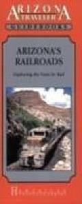 Arizona's Railroads: Exploring the State by Rail (Arizona Traveler Guidebooks)
