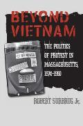 Beyond Vietnam: The Politics Of Protest In Massachusetts, 1974-1990 (Culture, Politics, & The Cold War) by Jr. Robert Surbrug