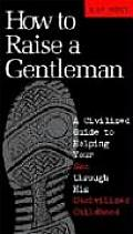 How to Raise a Gentleman A Civilized Guide to Helping Your Son Through His Uncivilized Childhood