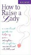 How to Raise a Lady A Civilized Guide to Helping Your Daughter Through Her Uncivilized Childhood