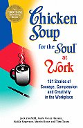 Chicken Soup for the Soul at Work 101 Stories of Courage Compassion & Creativity in the Workplace