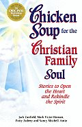 Chicken Soup for the Christian Family Soul Stories to Open the Heart & Rekindle the Spirit