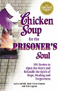 Chicken Soup for the Prisoners Soul 101 Stories to Open the Heart & Rekindle the Spirit of Hope Healing & Forgiveness