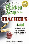 Chicken Soup for the Teachers Soul Stories to Open the Hearts & Rekindle the Spirit of Educators