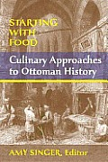 Starting with Food: Culinary Approaches to Ottoman History. Edited by Amy Singer