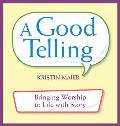 Good Telling: Bringing Worship to Life with Story