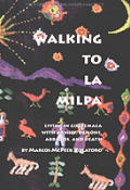 Walking to La Milpa: Living in Guatemala with Armies, Demons, Abrazos, and Death
