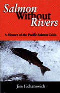 Salmon Without Rivers A History of the Pacific Salmon Crisis