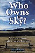 Who Owns the Sky? Who Owns the Sky? Who Owns the Sky?: Our Common Assets and the Future of Capitalism Our Common Assets and the Future of Capitalism O