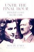 Until the Final Hour Hitlers Last Secretary