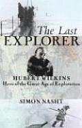 Last Explorer Hubert Wilkins Hero of the Great Age of Polar Exploration
