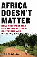 Africa Doesn't Matter: How The West Has Failed The Poorest Continent & What We Can Do About It by Giles Bolton