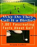Why Do They Call It a Birdie 1001 Fascinating Facts about Golf